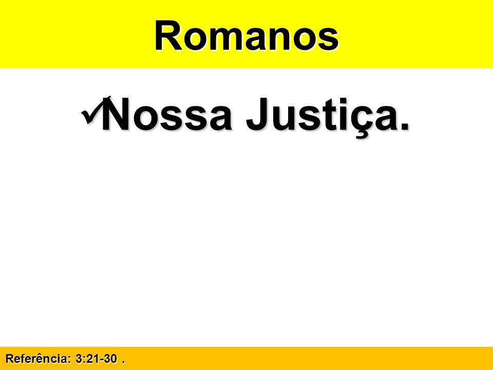 Romanos Nossa Justiça. Referência: 3:21-30 .