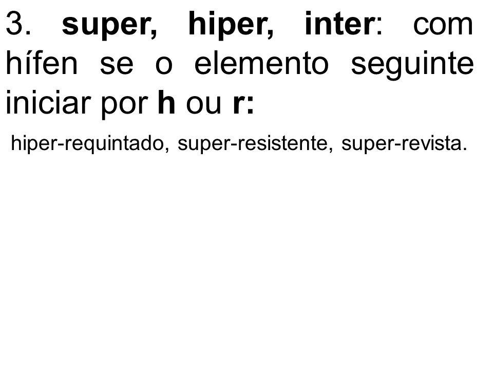 3. super, hiper, inter: com hífen se o elemento seguinte iniciar por h ou r: