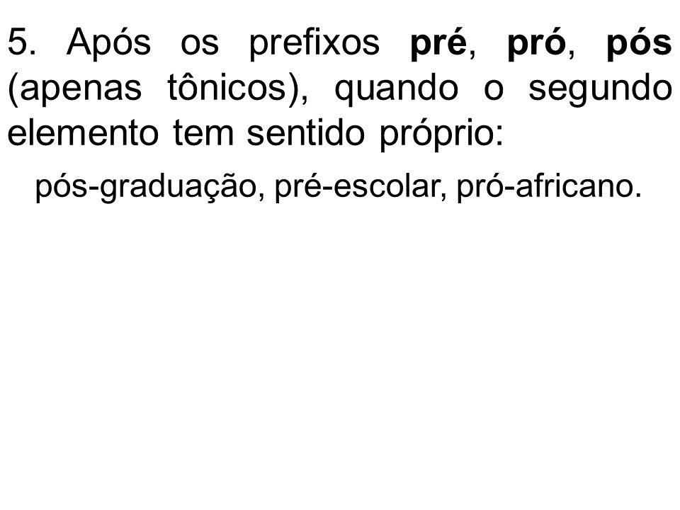 5. Após os prefixos pré, pró, pós (apenas tônicos), quando o segundo elemento tem sentido próprio: