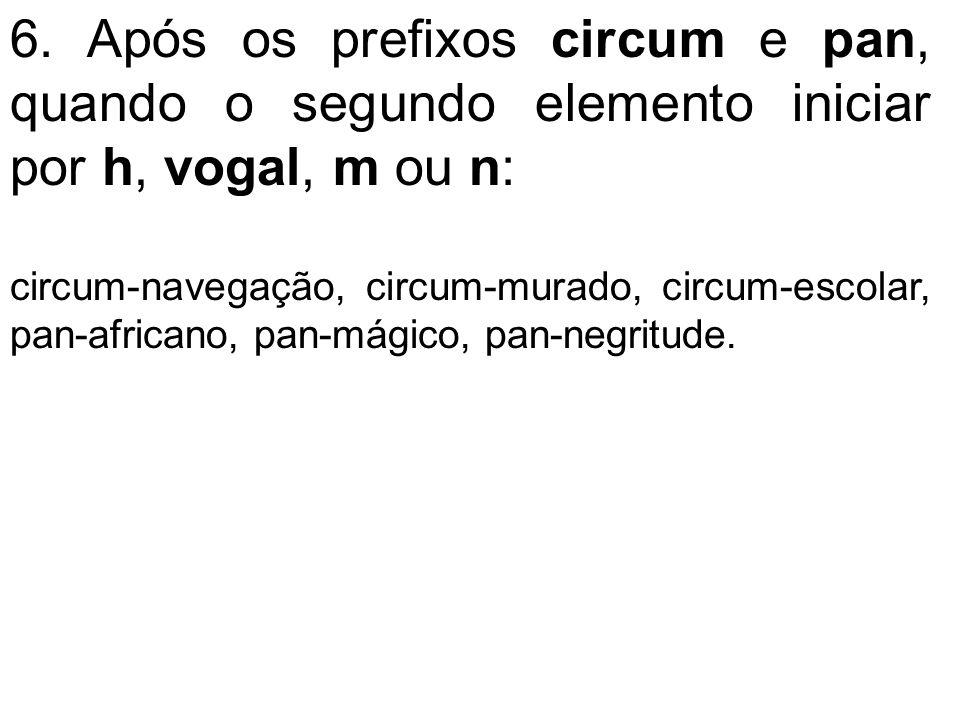 6. Após os prefixos circum e pan, quando o segundo elemento iniciar por h, vogal, m ou n: