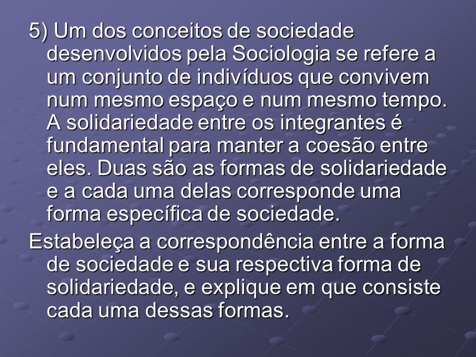 5) Um dos conceitos de sociedade desenvolvidos pela Sociologia se refere a um conjunto de indivíduos que convivem num mesmo espaço e num mesmo tempo. A solidariedade entre os integrantes é fundamental para manter a coesão entre eles. Duas são as formas de solidariedade e a cada uma delas corresponde uma forma específica de sociedade.