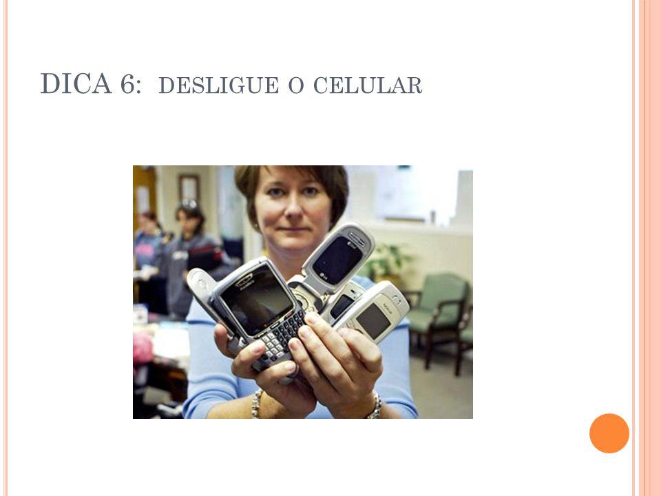 DICA 6: desligue o celular