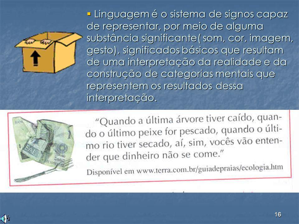Linguagem é o sistema de signos capaz de representar, por meio de alguma substância significante( som, cor, imagem, gesto), significados básicos que resultam de uma interpretação da realidade e da construção de categorias mentais que representem os resultados dessa interpretação.