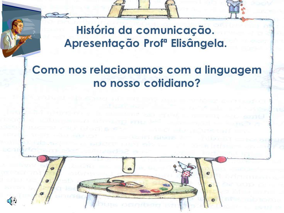 História da comunicação. Apresentação Profª Elisângela.