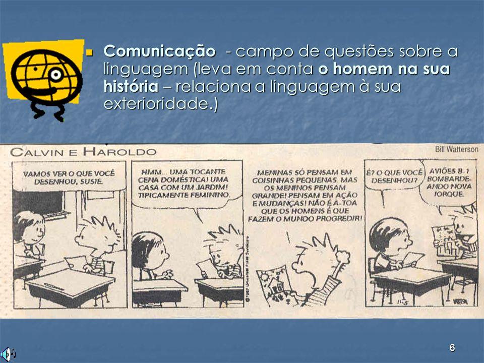 Comunicação - campo de questões sobre a linguagem (leva em conta o homem na sua história – relaciona a linguagem à sua exterioridade.)