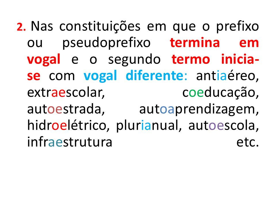 2. Nas constituições em que o prefixo ou pseudoprefixo termina em vogal e o segundo termo inicia-se com vogal diferente: antiaéreo, extraescolar, coeducação, autoestrada, autoaprendizagem, hidroelétrico, plurianual, autoescola, infraestrutura etc.
