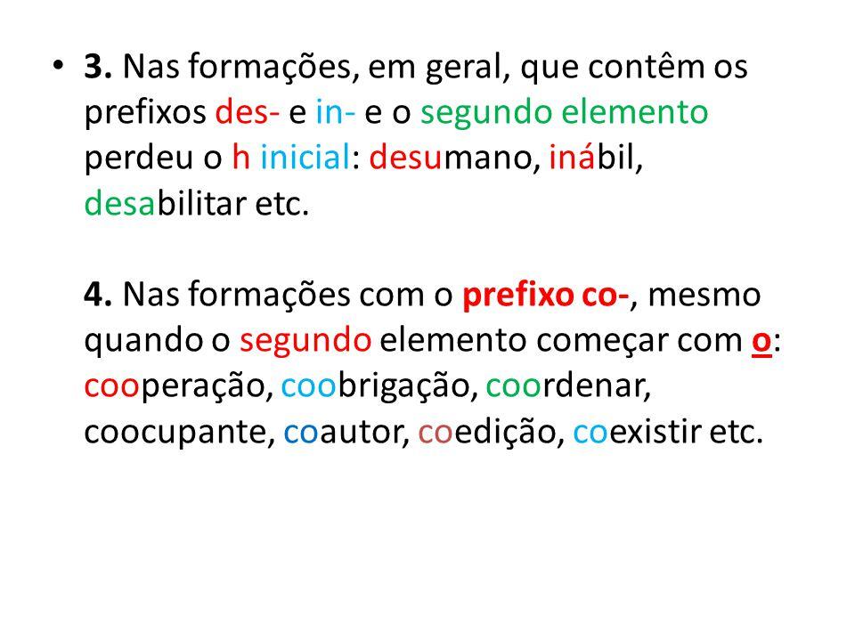 3. Nas formações, em geral, que contêm os prefixos des- e in- e o segundo elemento perdeu o h inicial: desumano, inábil, desabilitar etc.