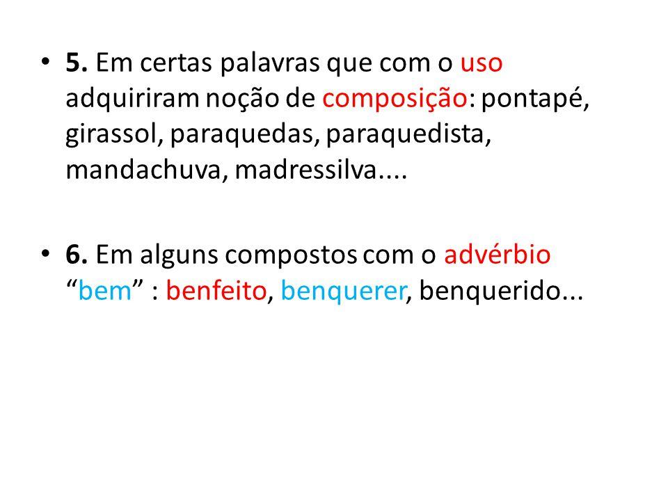 5. Em certas palavras que com o uso adquiriram noção de composição: pontapé, girassol, paraquedas, paraquedista, mandachuva, madressilva....