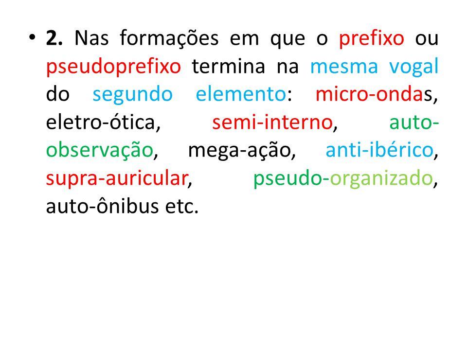 2. Nas formações em que o prefixo ou pseudoprefixo termina na mesma vogal do segundo elemento: micro-ondas, eletro-ótica, semi-interno, auto-observação, mega-ação, anti-ibérico, supra-auricular, pseudo-organizado, auto-ônibus etc.