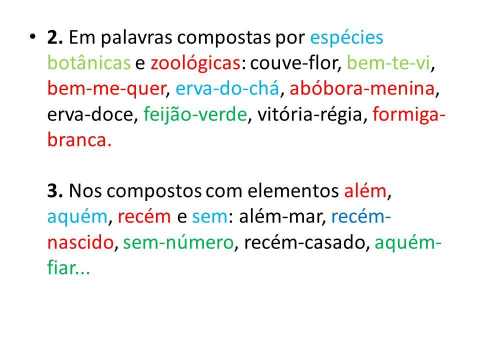 2. Em palavras compostas por espécies botânicas e zoológicas: couve-flor, bem-te-vi, bem-me-quer, erva-do-chá, abóbora-menina, erva-doce, feijão-verde, vitória-régia, formiga-branca.