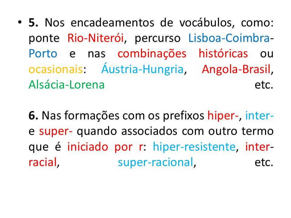 5. Nos encadeamentos de vocábulos, como: ponte Rio-Niterói, percurso Lisboa-Coimbra-Porto e nas combinações históricas ou ocasionais: Áustria-Hungria, Angola-Brasil, Alsácia-Lorena etc.