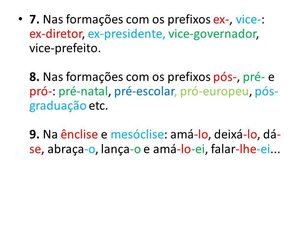 7. Nas formações com os prefixos ex-, vice-: ex-diretor, ex-presidente, vice-governador, vice-prefeito. 8. Nas formações com os prefixos pós-, pré- e pró-: pré-natal, pré-escolar, pró-europeu, pós-graduação etc. 9. Na ênclise e mesóclise: amá-lo, deixá-lo, dá-se, abraça-o, lança-o e amá-lo-ei, falar-lhe-ei...
