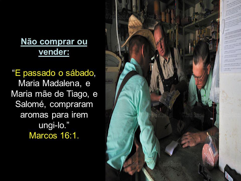 Não comprar ou vender: E passado o sábado, Maria Madalena, e Maria mãe de Tiago, e Salomé, compraram aromas para irem ungi-lo.