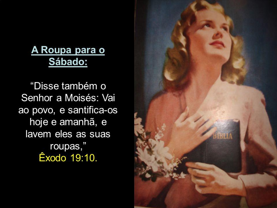 A Roupa para o Sábado: Disse também o Senhor a Moisés: Vai ao povo, e santifica-os hoje e amanhã, e lavem eles as suas.