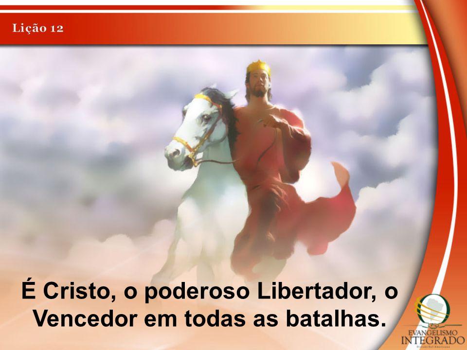 É Cristo, o poderoso Libertador, o Vencedor em todas as batalhas.