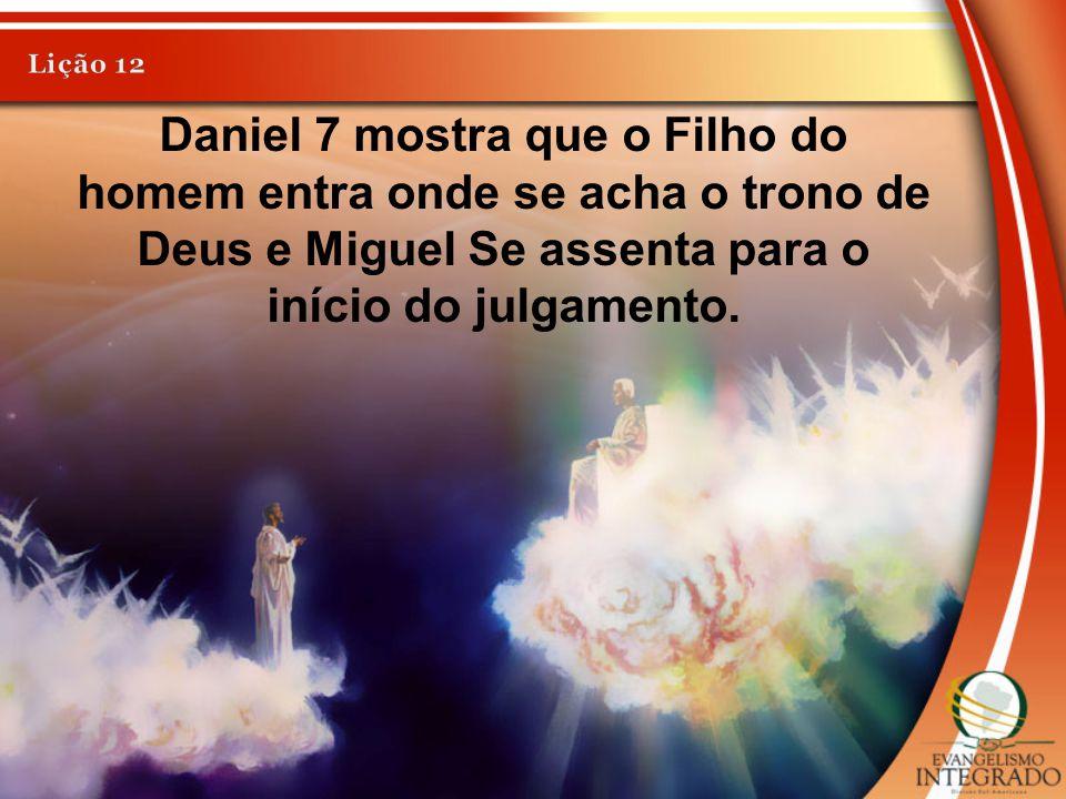 Lição 12 Daniel 7 mostra que o Filho do homem entra onde se acha o trono de Deus e Miguel Se assenta para o início do julgamento.