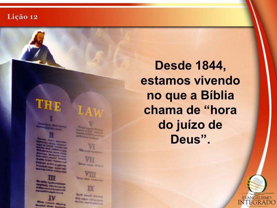 Lição 12 Desde 1844, estamos vivendo no que a Bíblia chama de hora do juízo de Deus .