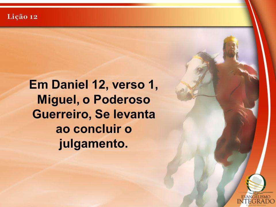 Lição 12 Em Daniel 12, verso 1, Miguel, o Poderoso Guerreiro, Se levanta ao concluir o julgamento.