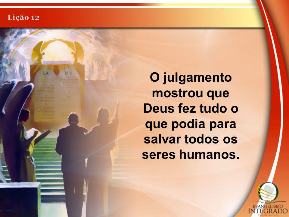 Lição 12 O julgamento mostrou que Deus fez tudo o que podia para salvar todos os seres humanos.