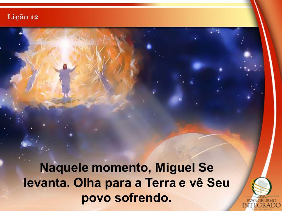 Lição 12 Naquele momento, Miguel Se levanta. Olha para a Terra e vê Seu povo sofrendo.