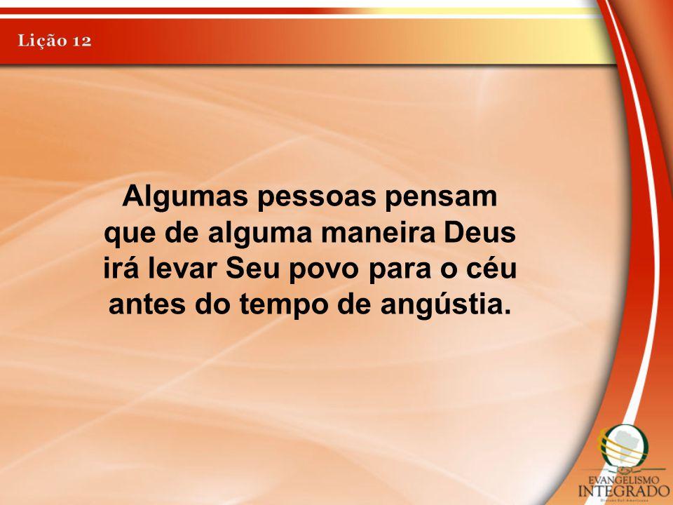 Lição 12 Algumas pessoas pensam que de alguma maneira Deus irá levar Seu povo para o céu antes do tempo de angústia.