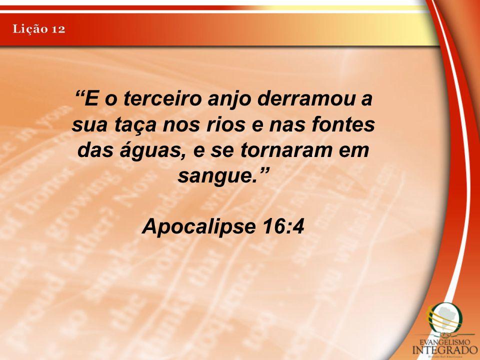 Lição 12 E o terceiro anjo derramou a sua taça nos rios e nas fontes das águas, e se tornaram em sangue.