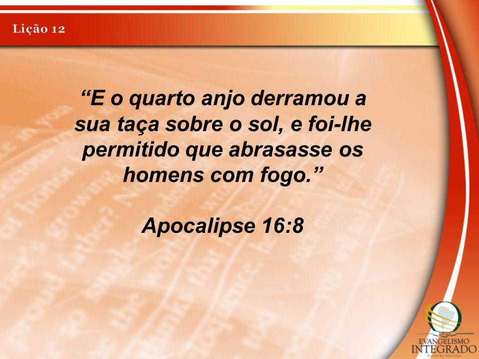 Lição 12 E o quarto anjo derramou a sua taça sobre o sol, e foi-lhe permitido que abrasasse os homens com fogo.