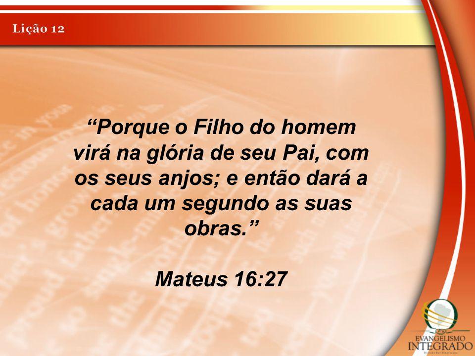 Lição 12 Porque o Filho do homem virá na glória de seu Pai, com os seus anjos; e então dará a cada um segundo as suas obras.