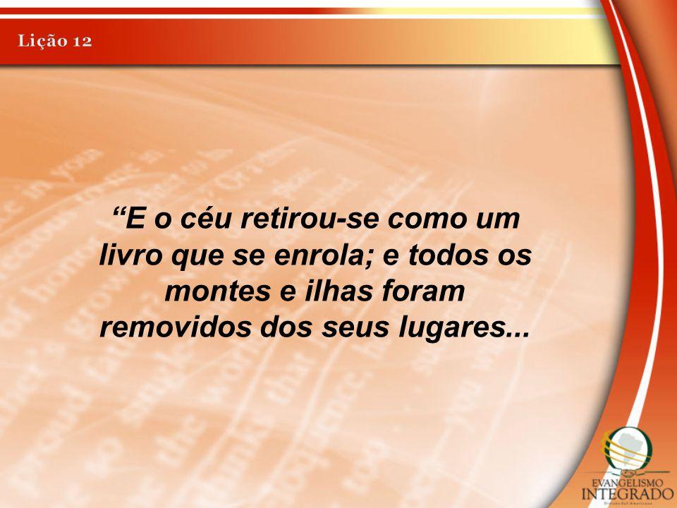Lição 12 E o céu retirou-se como um livro que se enrola; e todos os montes e ilhas foram removidos dos seus lugares...