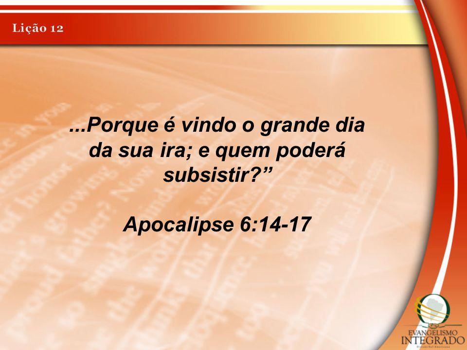 ...Porque é vindo o grande dia da sua ira; e quem poderá subsistir