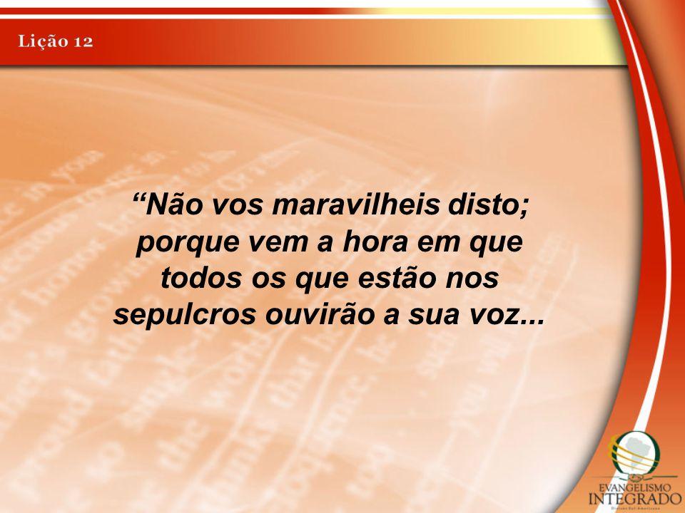 Lição 12 Não vos maravilheis disto; porque vem a hora em que todos os que estão nos sepulcros ouvirão a sua voz...