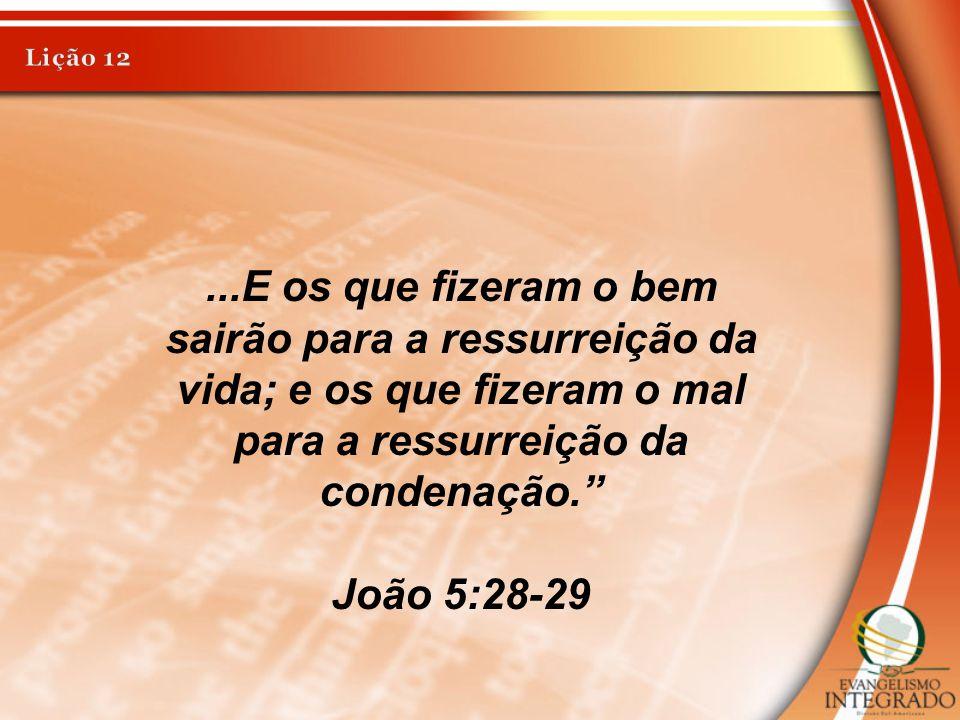 Lição 12 ...E os que fizeram o bem sairão para a ressurreição da vida; e os que fizeram o mal para a ressurreição da condenação.