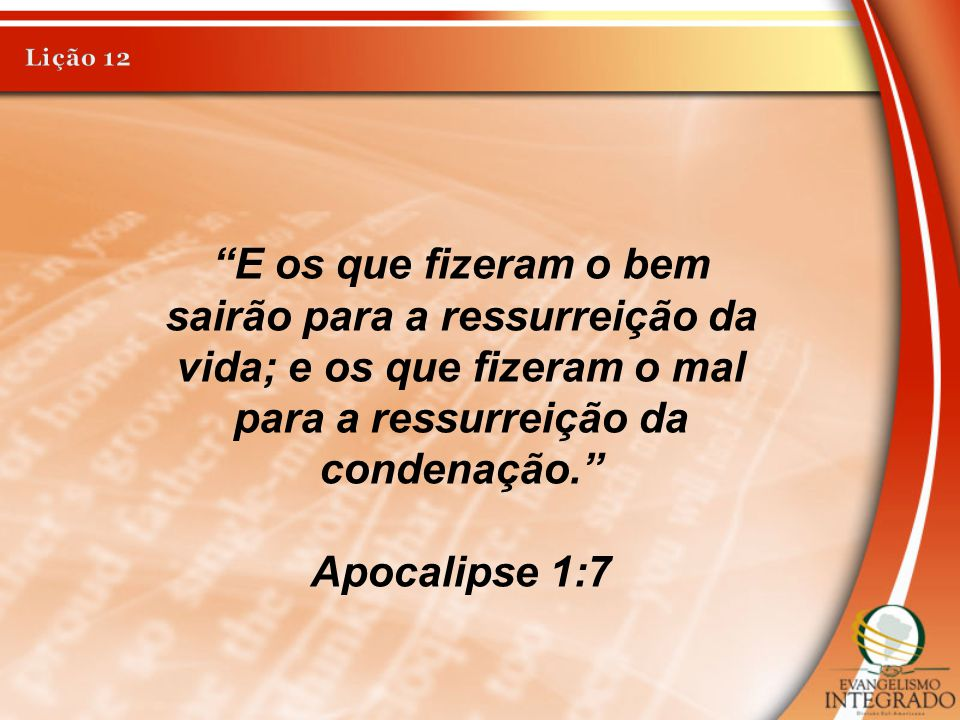 Lição 12 E os que fizeram o bem sairão para a ressurreição da vida; e os que fizeram o mal para a ressurreição da condenação.