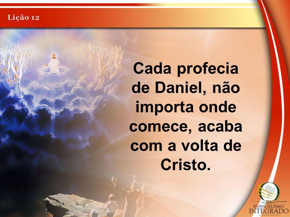 Lição 12 Cada profecia de Daniel, não importa onde comece, acaba com a volta de Cristo.