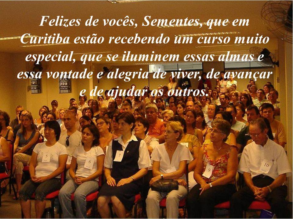 Felizes de vocês, Sementes, que em Curitiba estão recebendo um curso muito especial, que se iluminem essas almas e essa vontade e alegria de viver, de avançar e de ajudar os outros.