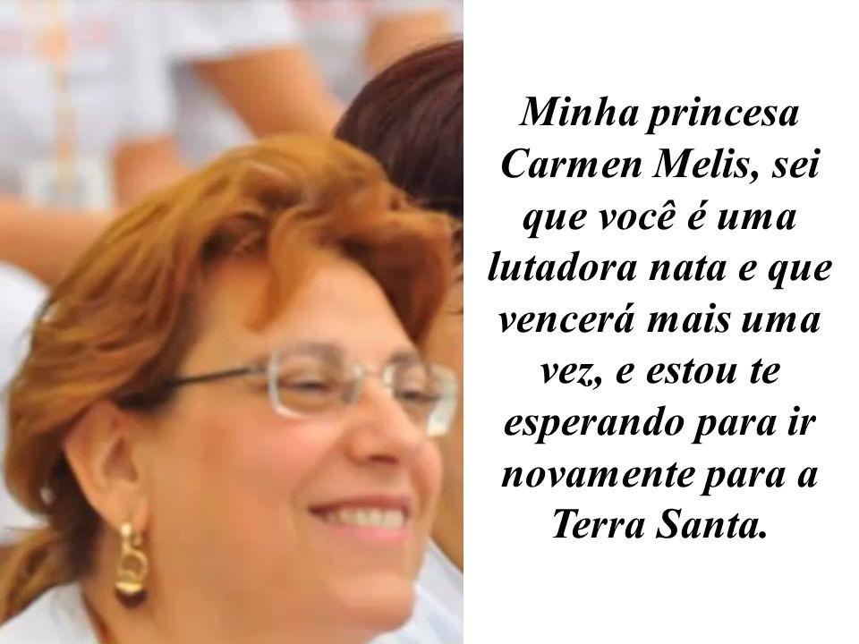 Minha princesa Carmen Melis, sei que você é uma lutadora nata e que vencerá mais uma vez, e estou te esperando para ir novamente para a Terra Santa.
