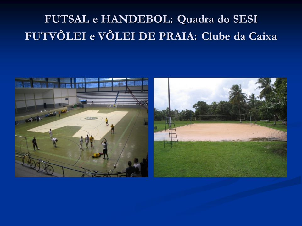 FUTSAL e HANDEBOL: Quadra do SESI FUTVÔLEI e VÔLEI DE PRAIA: Clube da Caixa