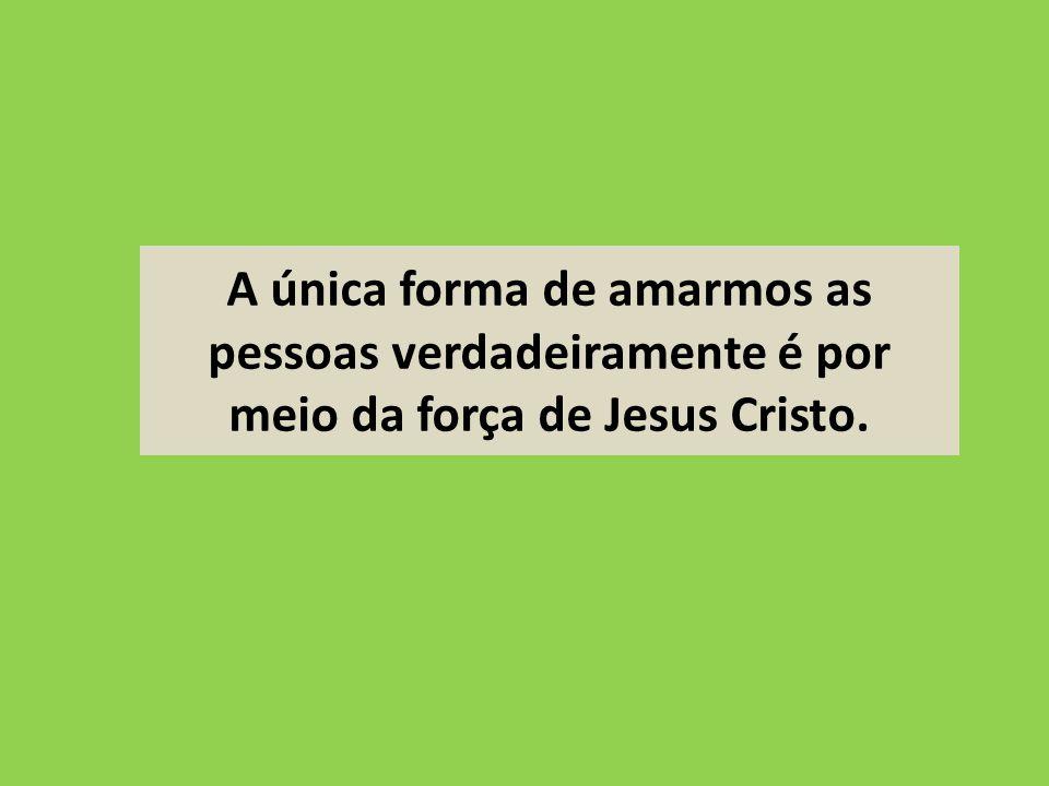 A única forma de amarmos as pessoas verdadeiramente é por meio da força de Jesus Cristo.