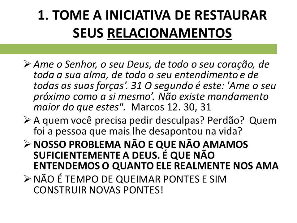 1. TOME A INICIATIVA DE RESTAURAR SEUS RELACIONAMENTOS