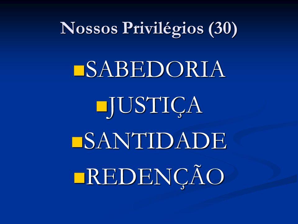 Nossos Privilégios (30) SABEDORIA JUSTIÇA SANTIDADE REDENÇÃO
