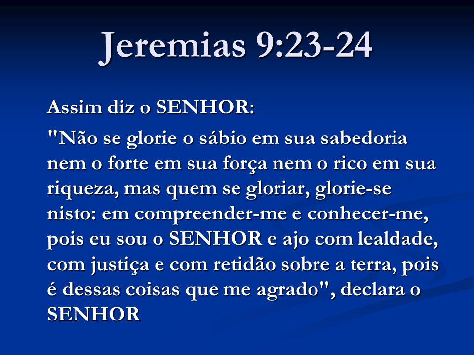 Jeremias 9:23-24 Assim diz o SENHOR:
