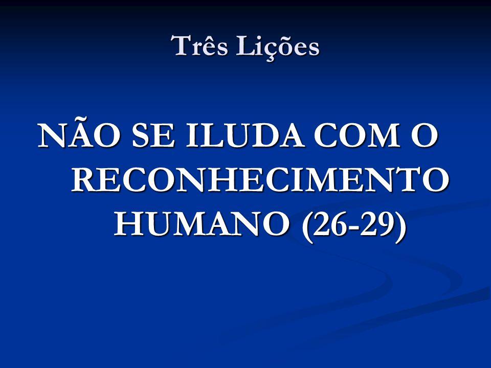NÃO SE ILUDA COM O RECONHECIMENTO HUMANO (26-29)