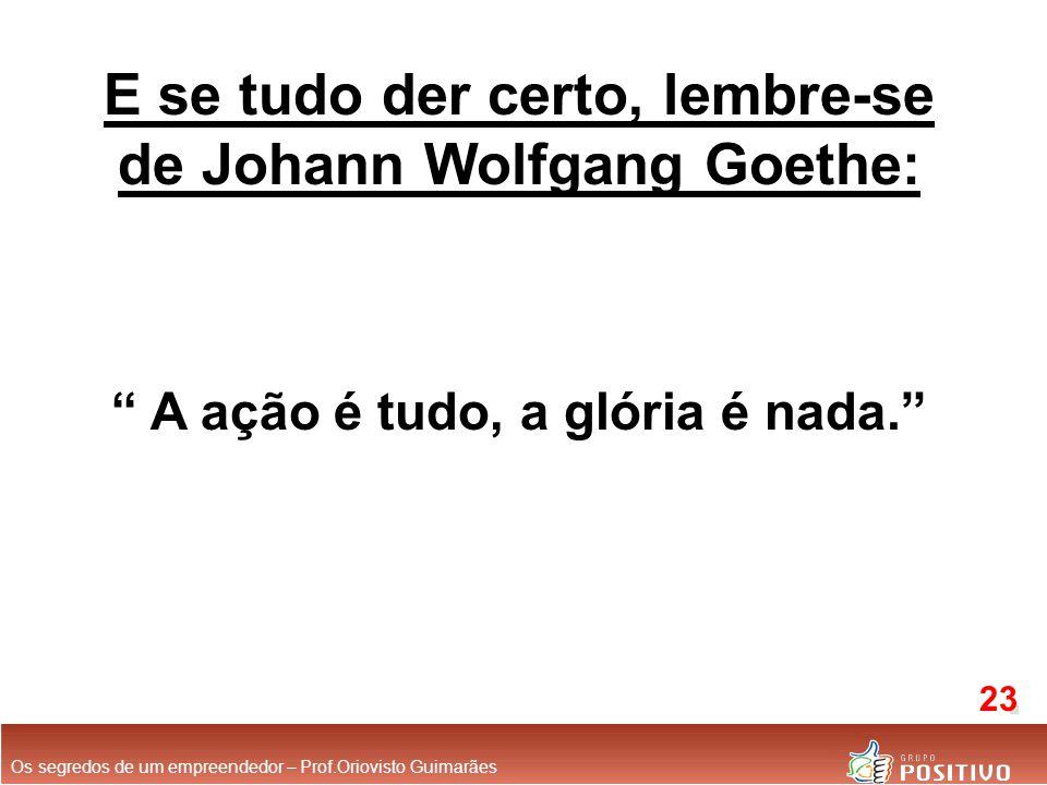 E se tudo der certo, lembre-se de Johann Wolfgang Goethe: