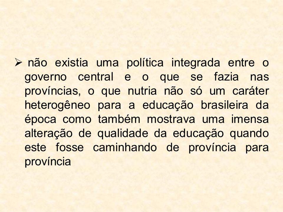 não existia uma política integrada entre o governo central e o que se fazia nas províncias, o que nutria não só um caráter heterogêneo para a educação brasileira da época como também mostrava uma imensa alteração de qualidade da educação quando este fosse caminhando de província para província