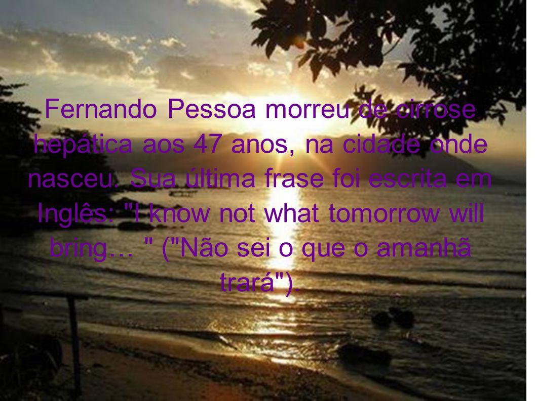 Fernando Pessoa morreu de cirrose hepática aos 47 anos, na cidade onde nasceu.