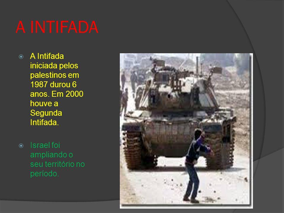 A INTIFADA A Intifada iniciada pelos palestinos em 1987 durou 6 anos. Em 2000 houve a Segunda Intifada.