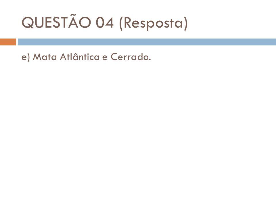 QUESTÃO 04 (Resposta) e) Mata Atlântica e Cerrado.