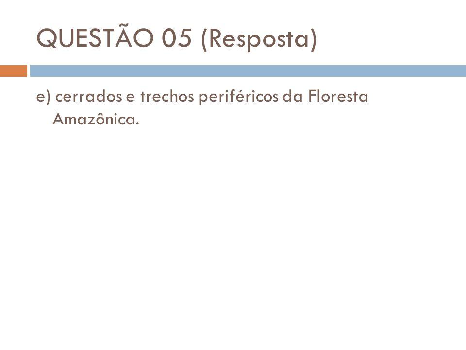 QUESTÃO 05 (Resposta) e) cerrados e trechos periféricos da Floresta Amazônica.