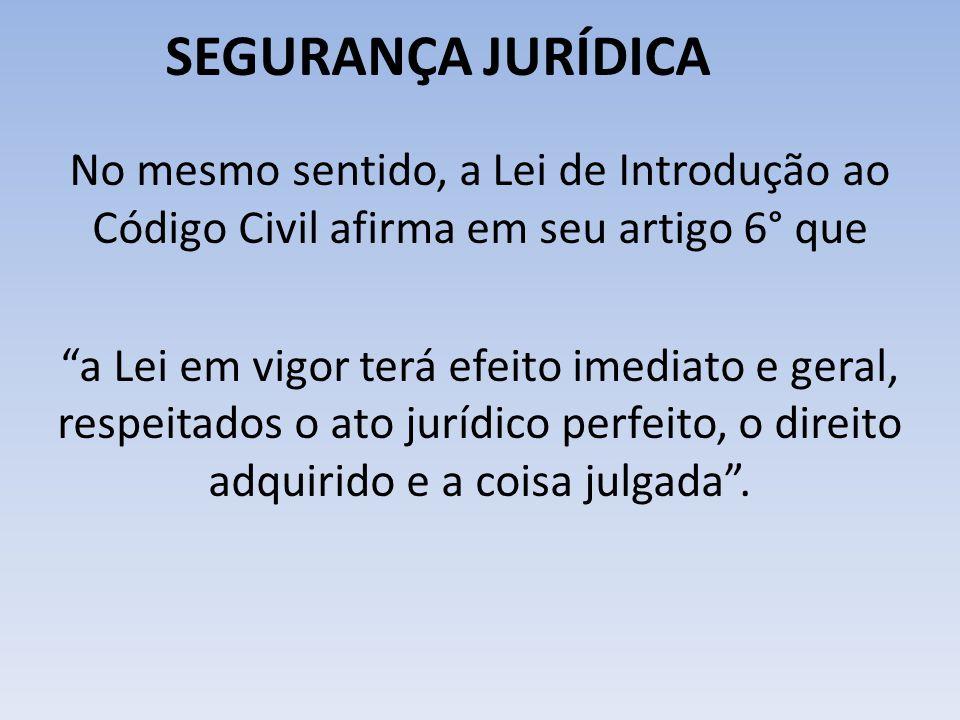 SEGURANÇA JURÍDICA No mesmo sentido, a Lei de Introdução ao Código Civil afirma em seu artigo 6° que.