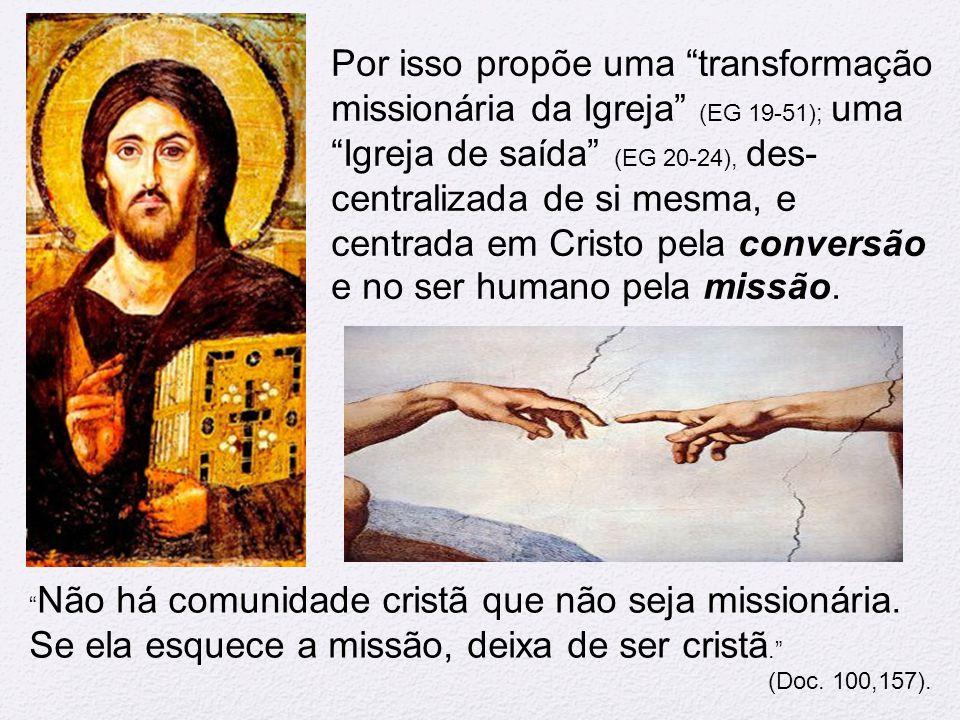 Por isso propõe uma transformação missionária da Igreja (EG 19-51); uma Igreja de saída (EG 20-24), des-centralizada de si mesma, e centrada em Cristo pela conversão e no ser humano pela missão.